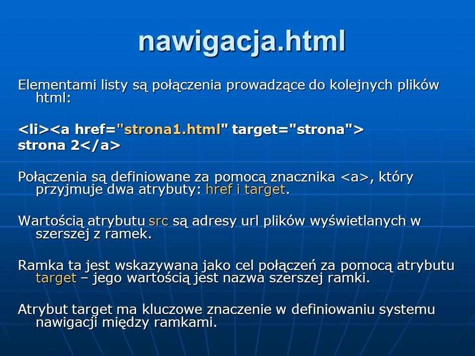 nawigacja.htmlElementami listy są połączenia prowadzące do kolejnych plików html: <li><a href= strona1.html target= strona >