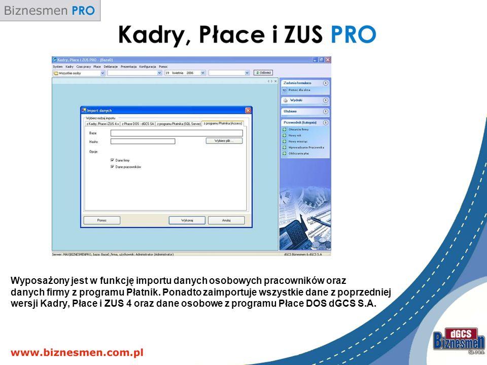 Wyposażony jest w funkcję importu danych osobowych pracowników oraz danych firmy z programu Płatnik. Ponadto zaimportuje wszystkie dane z poprzedniej wersji Kadry, Płace i ZUS 4 oraz dane osobowe z programu Płace DOS dGCS S.A.