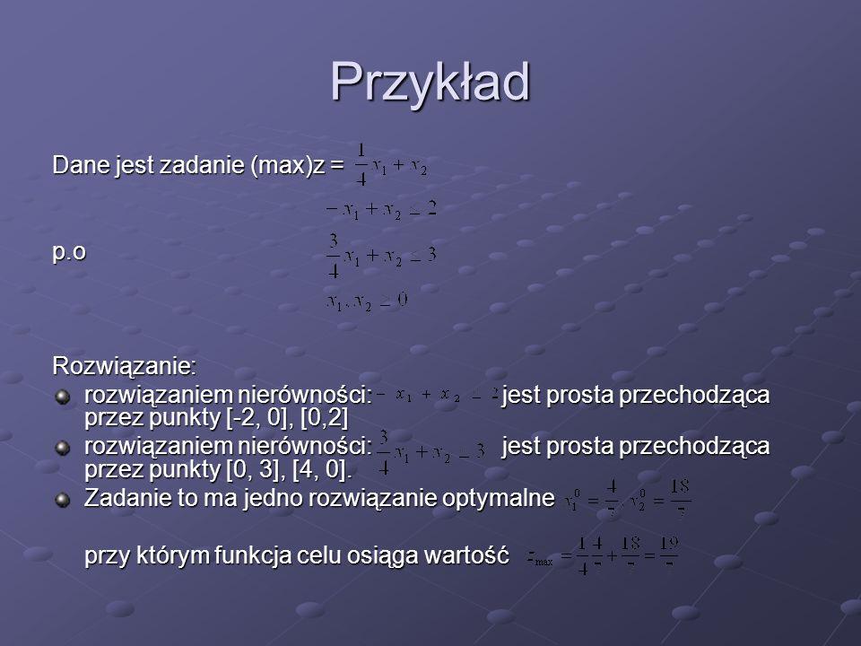 Przykład Dane jest zadanie (max)z = p.o Rozwiązanie: