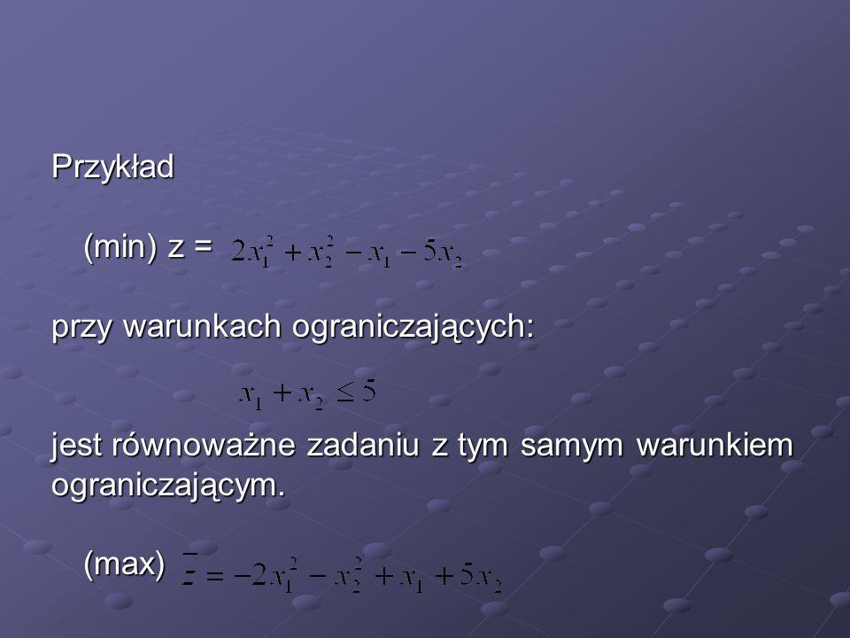 Przykład (min) z = przy warunkach ograniczających: jest równoważne zadaniu z tym samym warunkiem.