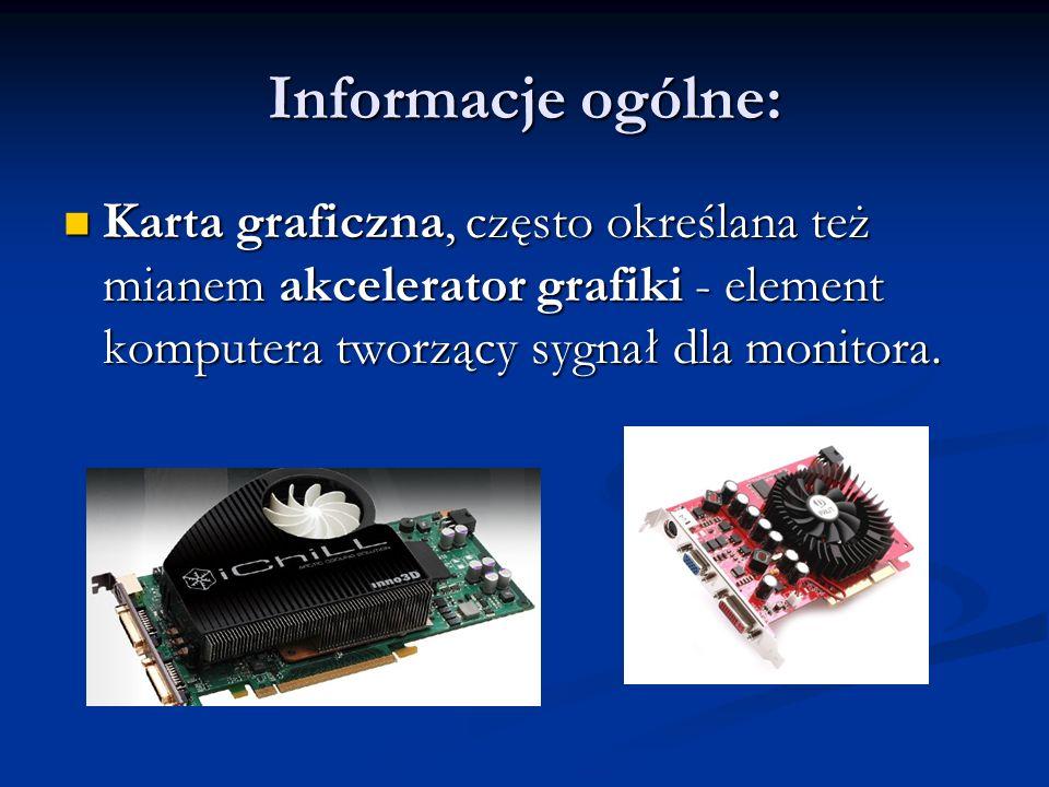 Informacje ogólne:Karta graficzna, często określana też mianem akcelerator grafiki - element komputera tworzący sygnał dla monitora.