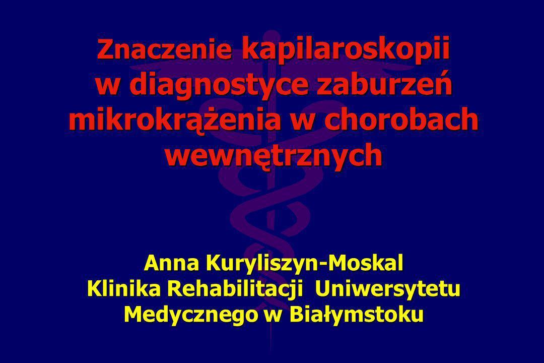 Znaczenie kapilaroskopii w diagnostyce zaburzeń mikrokrążenia w chorobach wewnętrznych Anna Kuryliszyn-Moskal Klinika Rehabilitacji Uniwersytetu Medycznego w Białymstoku
