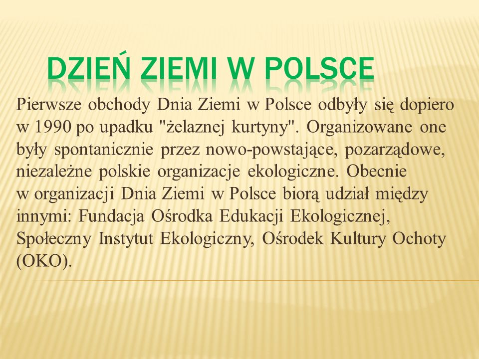 Pierwsze obchody Dnia Ziemi w Polsce odbyły się dopiero w 1990 po upadku żelaznej kurtyny . Organizowane one były spontanicznie przez nowo-powstające, pozarządowe, niezależne polskie organizacje ekologiczne. Obecnie w organizacji Dnia Ziemi w Polsce biorą udział między innymi: Fundacja Ośrodka Edukacji Ekologicznej, Społeczny Instytut Ekologiczny, Ośrodek Kultury Ochoty (OKO).