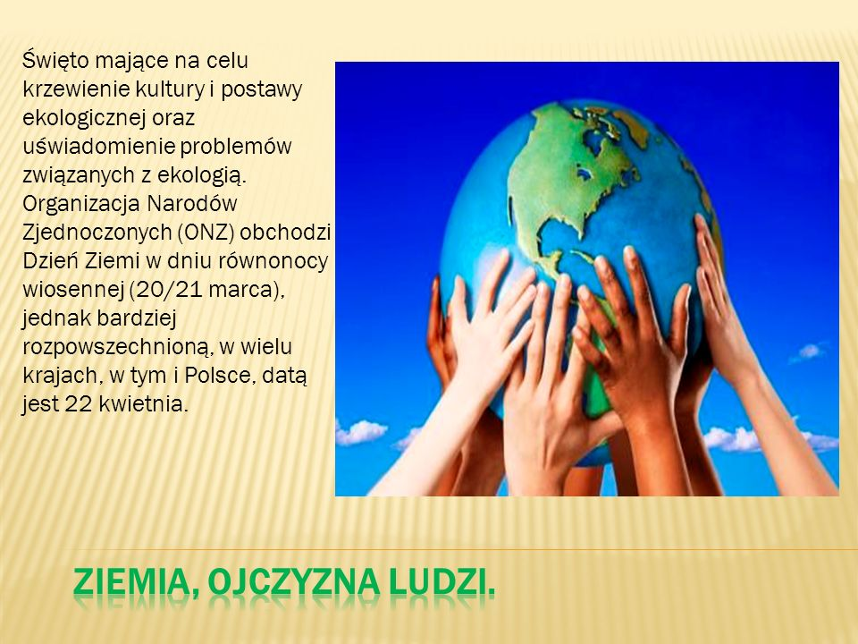 Święto mające na celu krzewienie kultury i postawy ekologicznej oraz uświadomienie problemów związanych z ekologią. Organizacja Narodów Zjednoczonych (ONZ) obchodzi Dzień Ziemi w dniu równonocy wiosennej (20/21 marca), jednak bardziej rozpowszechnioną, w wielu krajach, w tym i Polsce, datą jest 22 kwietnia.