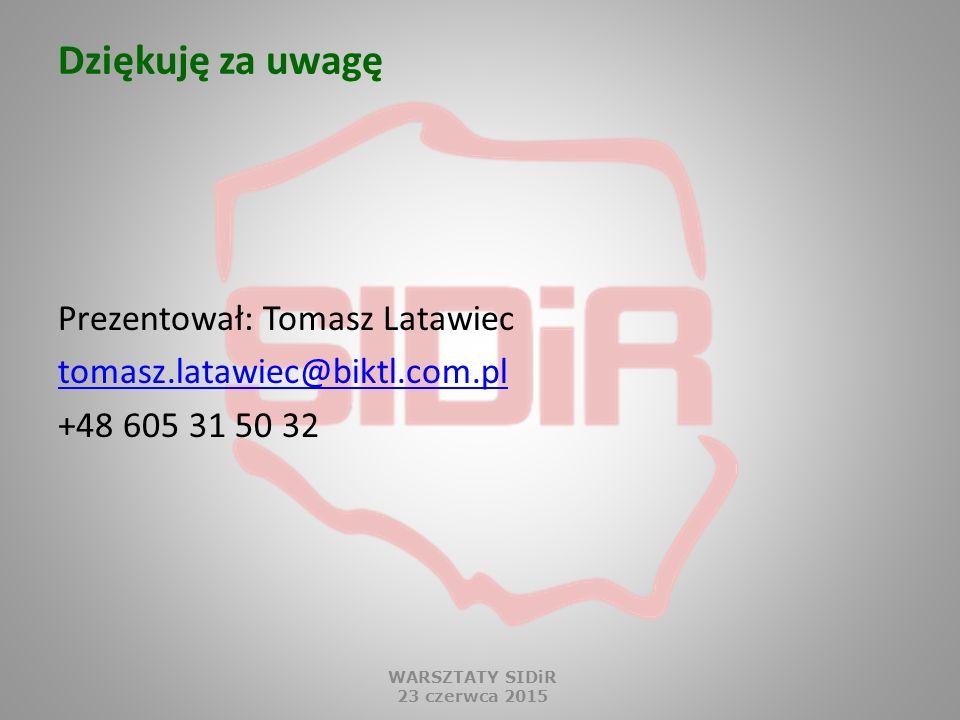 Dziękuję za uwagę Prezentował: Tomasz Latawiec tomasz.latawiec@biktl.com.pl +48 605 31 50 32 WARSZTATY SIDiR.