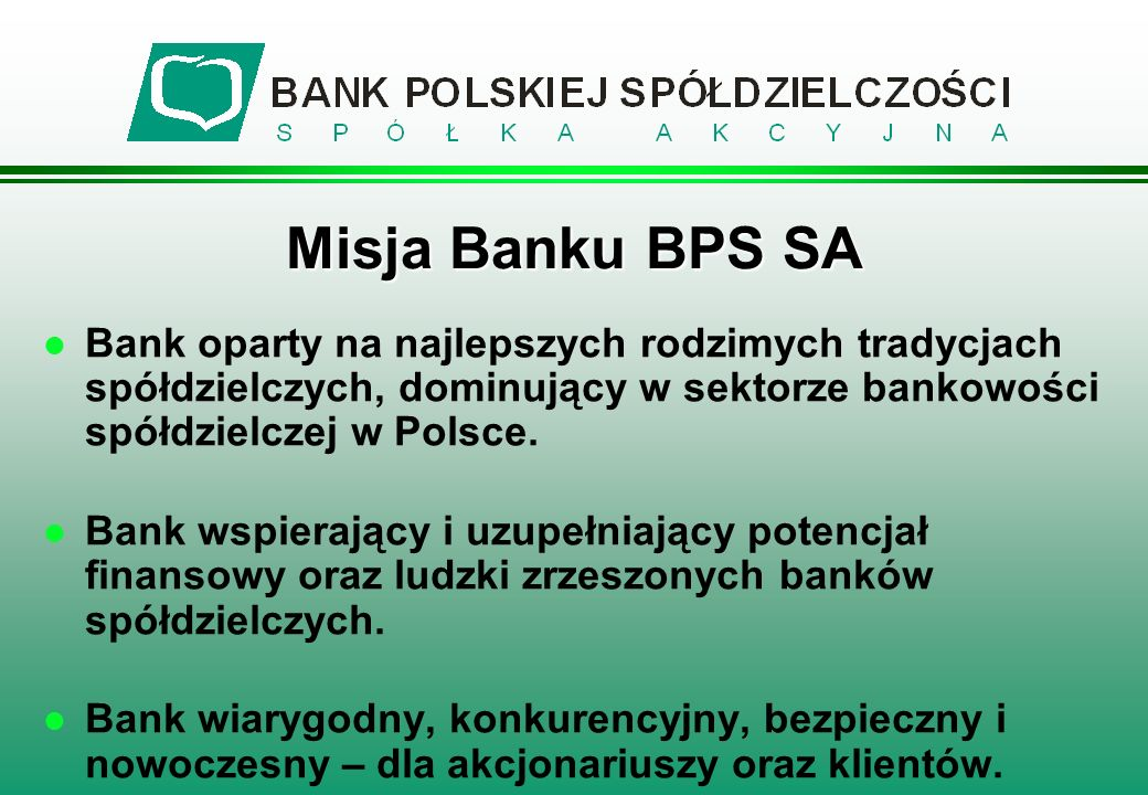 Misja Banku BPS SA Bank oparty na najlepszych rodzimych tradycjach spółdzielczych, dominujący w sektorze bankowości spółdzielczej w Polsce.