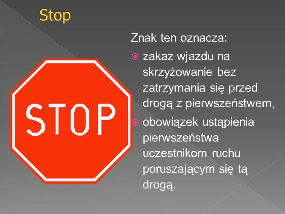 Stop Znak ten oznacza: zakaz wjazdu na skrzyżowanie bez zatrzymania się przed drogą z pierwszeństwem,
