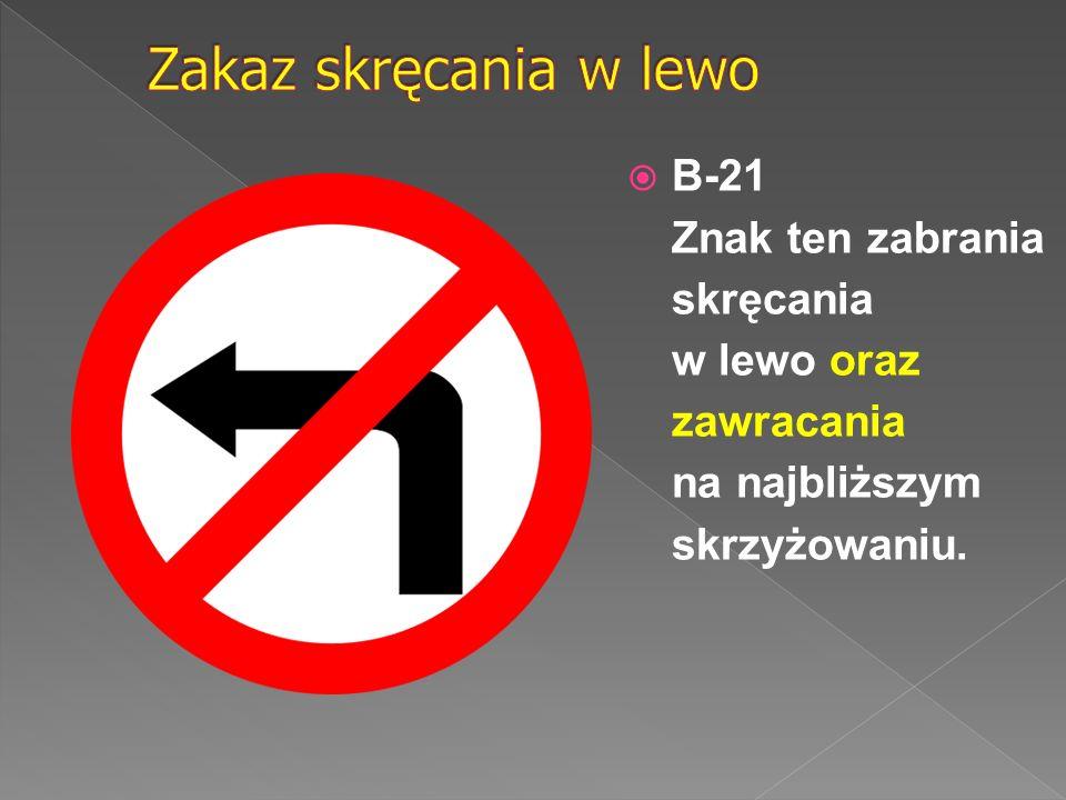 Zakaz skręcania w lewo B-21 Znak ten zabrania skręcania w lewo oraz zawracania na najbliższym skrzyżowaniu.