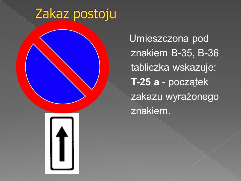 Zakaz postoju Umieszczona pod znakiem B-35, B-36 tabliczka wskazuje: T-25 a - początek zakazu wyrażonego znakiem.
