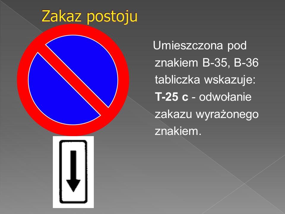 Zakaz postoju Umieszczona pod znakiem B-35, B-36 tabliczka wskazuje: T-25 c - odwołanie zakazu wyrażonego znakiem.
