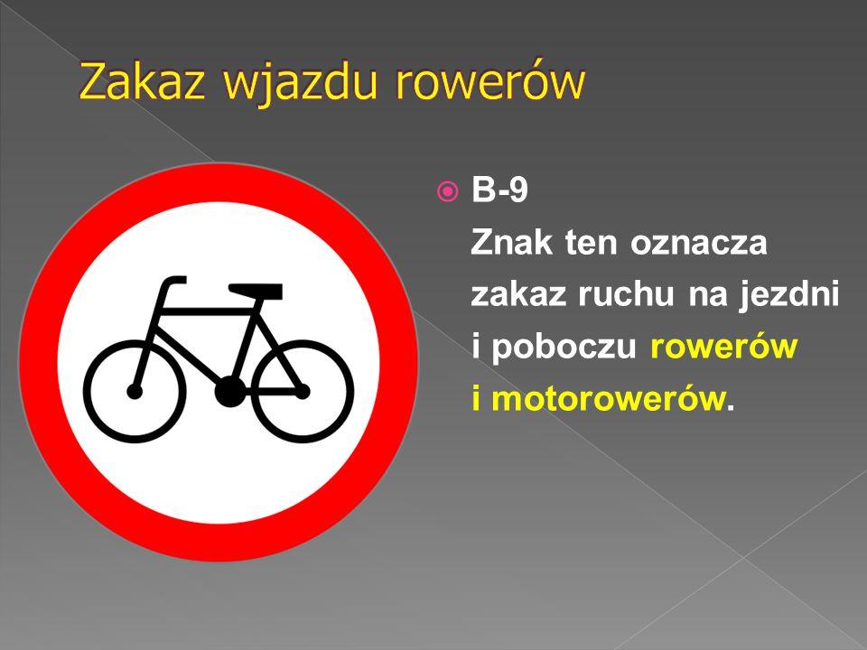 Zakaz wjazdu rowerów B-9 Znak ten oznacza zakaz ruchu na jezdni i poboczu rowerów i motorowerów.