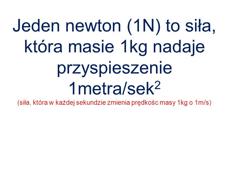 Jeden newton (1N) to siła, która masie 1kg nadaje przyspieszenie 1metra/sek2 (siła, która w każdej sekundzie zmienia prędkośc masy 1kg o 1m/s)