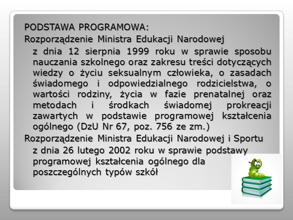 PODSTAWA PROGRAMOWA: Rozporządzenie Ministra Edukacji Narodowej z dnia 12 sierpnia 1999 roku w sprawie sposobu nauczania szkolnego oraz zakresu treści dotyczących wiedzy o życiu seksualnym człowieka, o zasadach świadomego i odpowiedzialnego rodzicielstwa, o wartości rodziny, życia w fazie prenatalnej oraz metodach i środkach świadomej prokreacji zawartych w podstawie programowej kształcenia ogólnego (DzU Nr 67, poz.