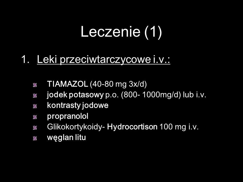 Leczenie (1) Leki przeciwtarczycowe i.v.: TIAMAZOL (40-80 mg 3x/d)