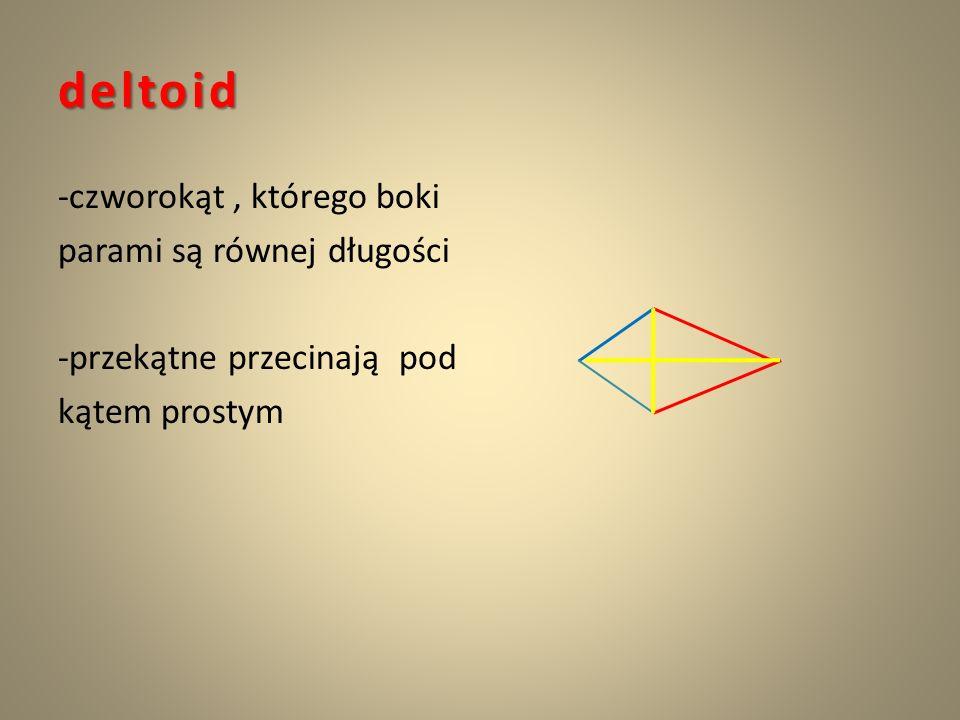 deltoid -czworokąt , którego boki parami są równej długości -przekątne przecinają pod kątem prostym