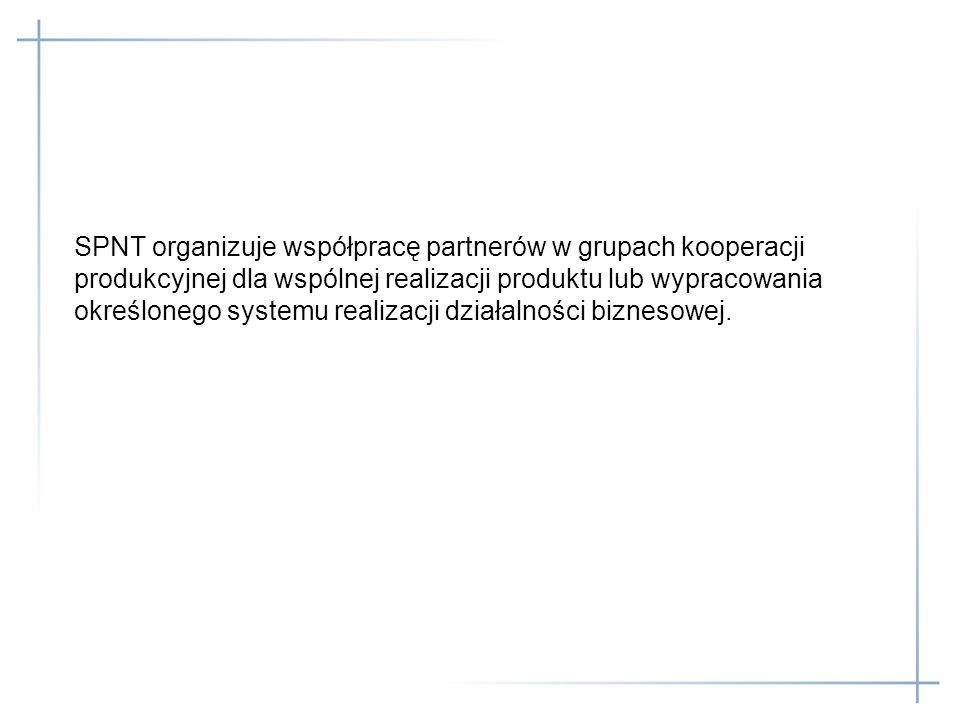 SPNT organizuje współpracę partnerów w grupach kooperacji produkcyjnej dla wspólnej realizacji produktu lub wypracowania określonego systemu realizacji działalności biznesowej.