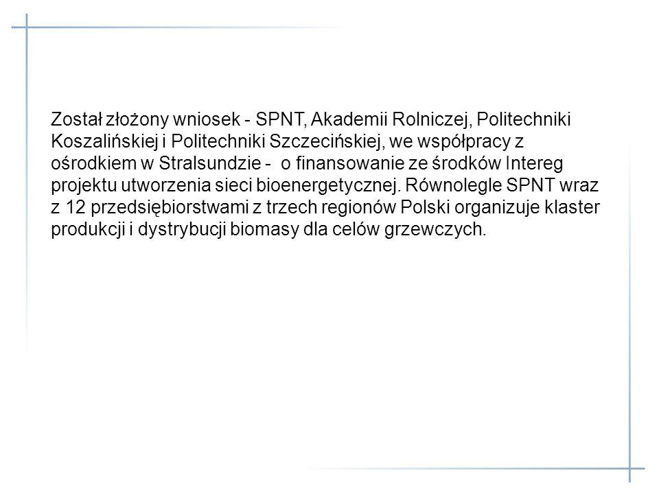 Został złożony wniosek - SPNT, Akademii Rolniczej, Politechniki Koszalińskiej i Politechniki Szczecińskiej, we współpracy z ośrodkiem w Stralsundzie - o finansowanie ze środków Intereg projektu utworzenia sieci bioenergetycznej.