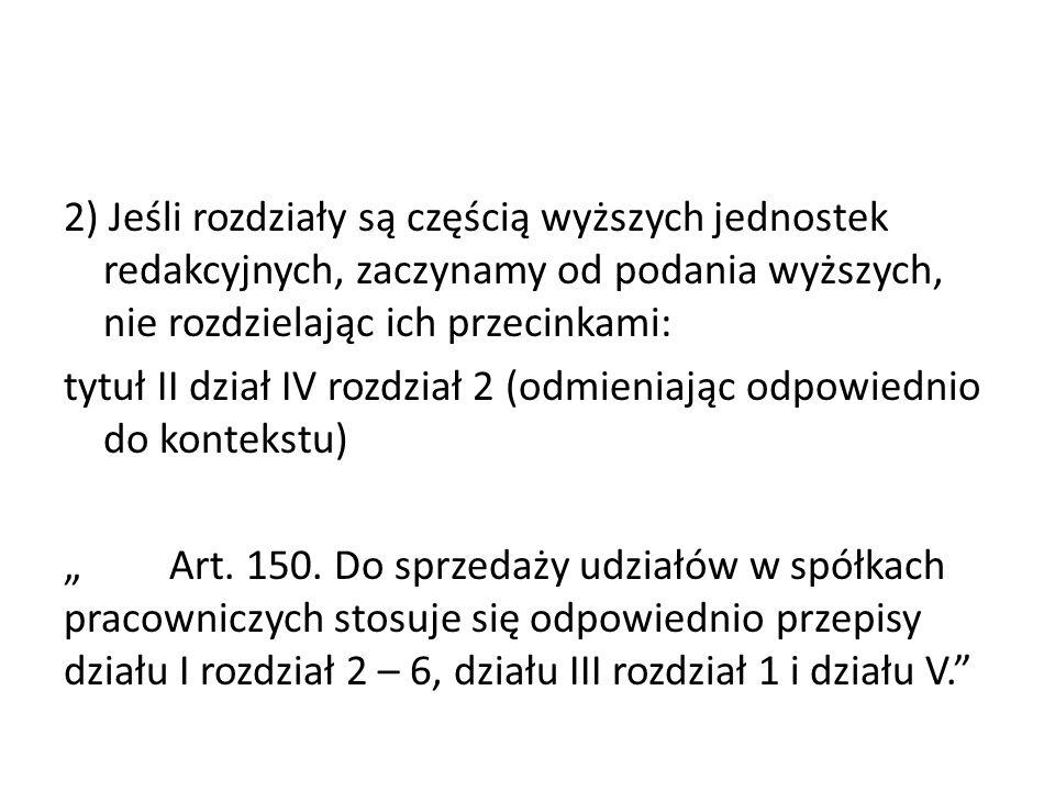 """2) Jeśli rozdziały są częścią wyższych jednostek redakcyjnych, zaczynamy od podania wyższych, nie rozdzielając ich przecinkami: tytuł II dział IV rozdział 2 (odmieniając odpowiednio do kontekstu) """" Art."""