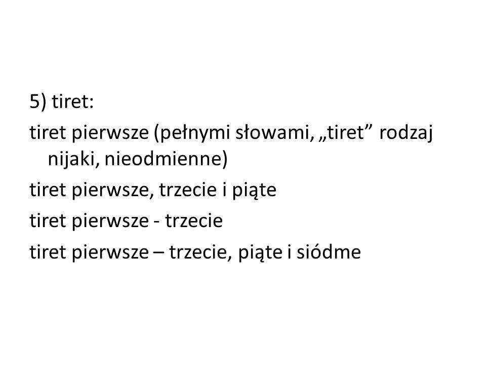 """5) tiret: tiret pierwsze (pełnymi słowami, """"tiret rodzaj nijaki, nieodmienne) tiret pierwsze, trzecie i piąte."""