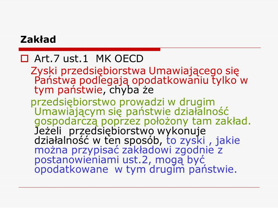 Zakład Art.7 ust.1 MK OECD. Zyski przedsiębiorstwa Umawiającego się Państwa podlegają opodatkowaniu tylko w tym państwie, chyba że.