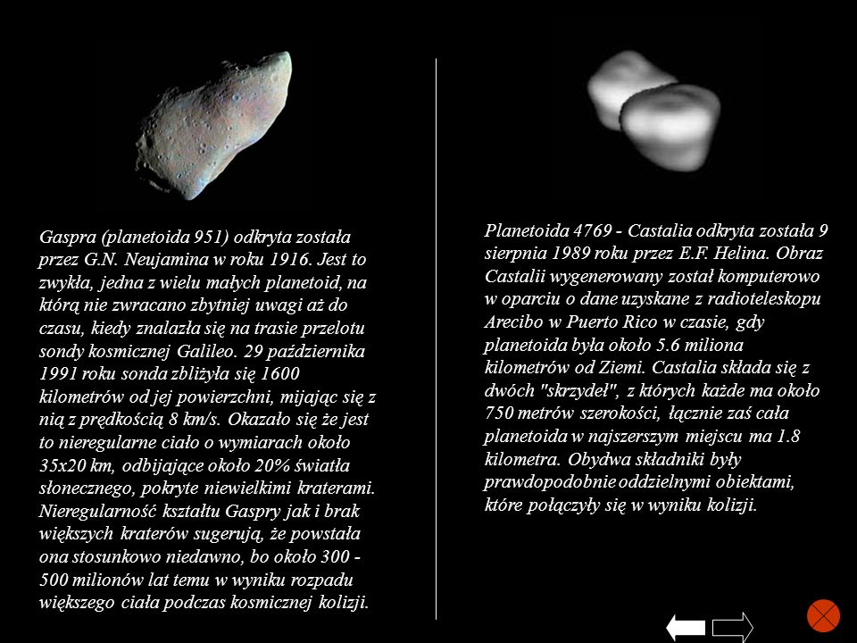 Planetoida 4769 - Castalia odkryta została 9 sierpnia 1989 roku przez E.F. Helina. Obraz Castalii wygenerowany został komputerowo w oparciu o dane uzyskane z radioteleskopu Arecibo w Puerto Rico w czasie, gdy planetoida była około 5.6 miliona kilometrów od Ziemi. Castalia składa się z dwóch skrzydeł , z których każde ma około 750 metrów szerokości, łącznie zaś cała planetoida w najszerszym miejscu ma 1.8 kilometra. Obydwa składniki były prawdopodobnie oddzielnymi obiektami, które połączyły się w wyniku kolizji.