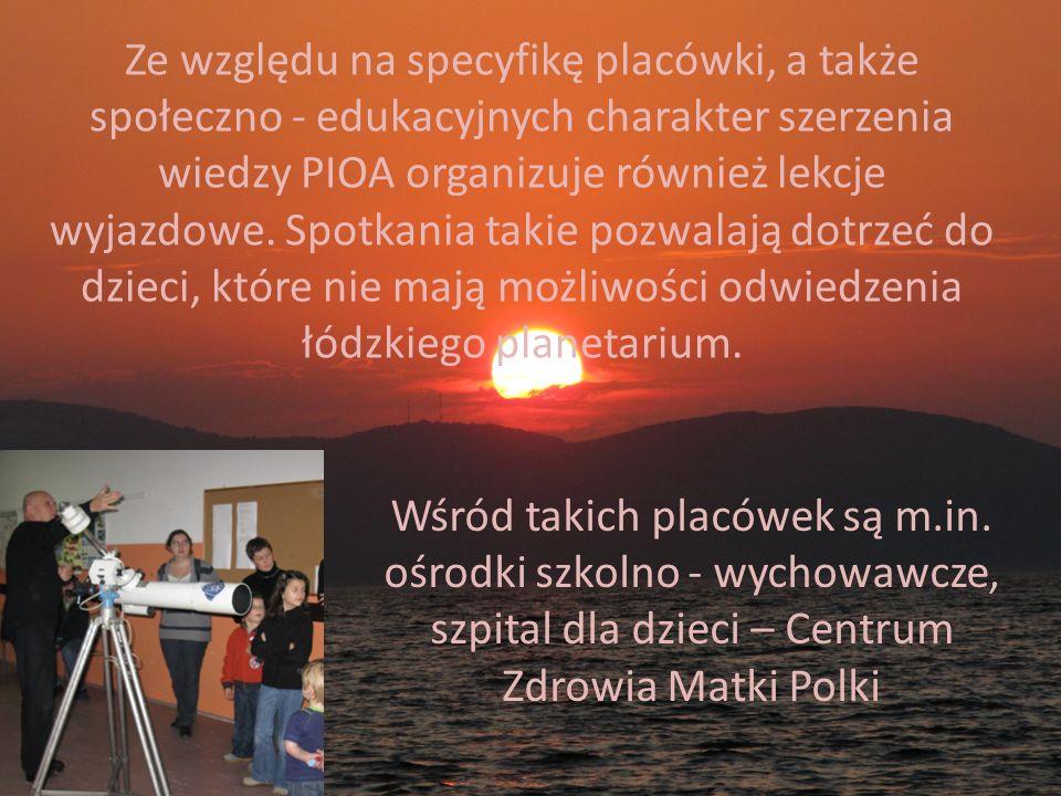 Ze względu na specyfikę placówki, a także społeczno - edukacyjnych charakter szerzenia wiedzy PIOA organizuje również lekcje wyjazdowe. Spotkania takie pozwalają dotrzeć do dzieci, które nie mają możliwości odwiedzenia łódzkiego planetarium.