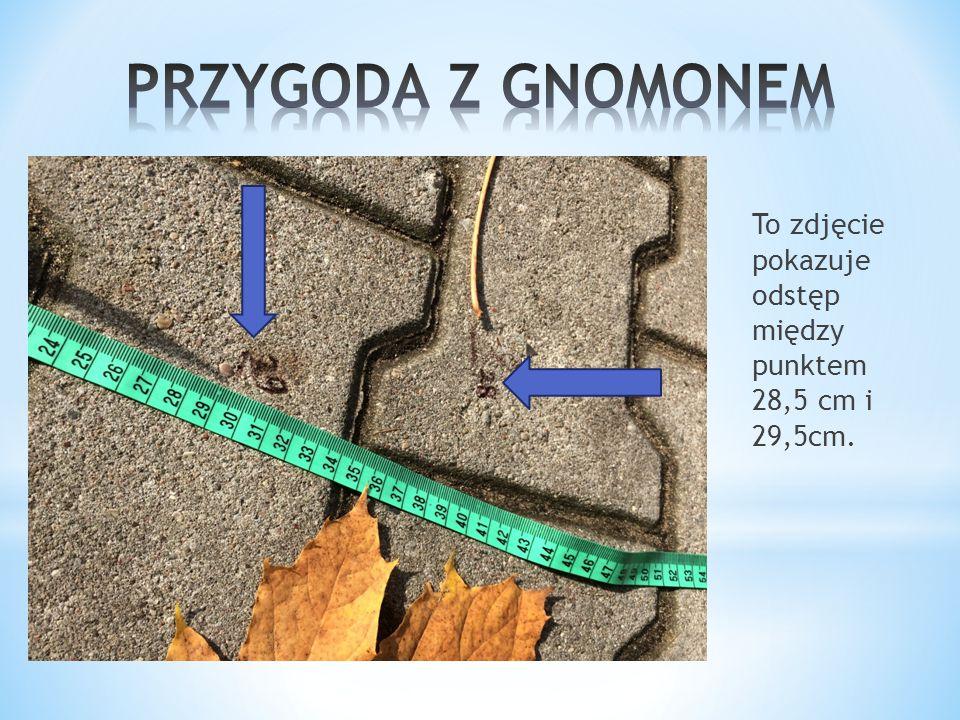 PRZYGODA Z GNOMONEM To zdjęcie pokazuje odstęp między punktem 28,5 cm i 29,5cm.