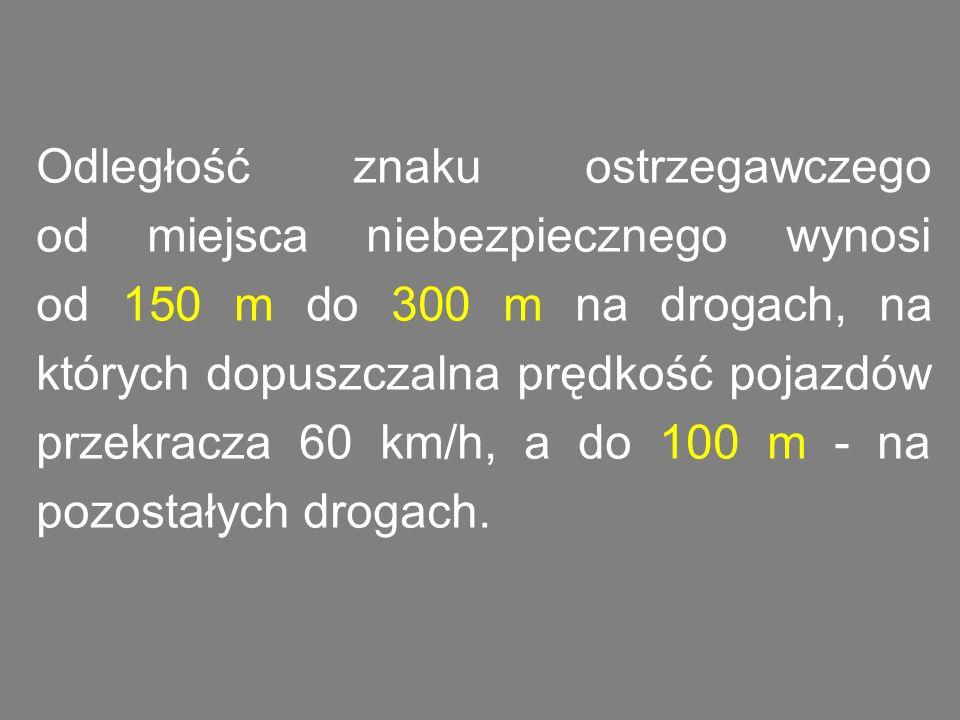Odległość znaku ostrzegawczego od miejsca niebezpiecznego wynosi od 150 m do 300 m na drogach, na których dopuszczalna prędkość pojazdów przekracza 60 km/h, a do 100 m - na pozostałych drogach.
