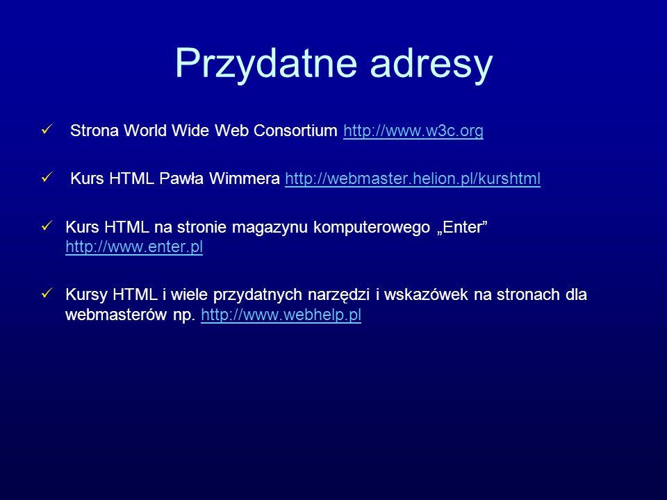 Przydatne adresy Strona World Wide Web Consortium http://www.w3c.org
