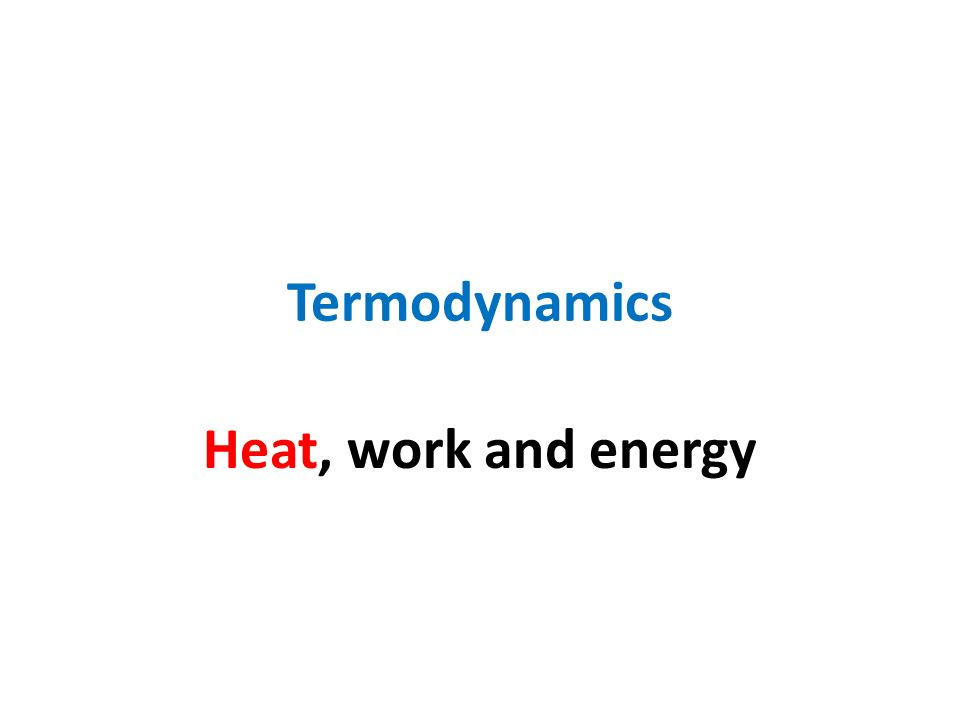 Termodynamics Heat, work and energy