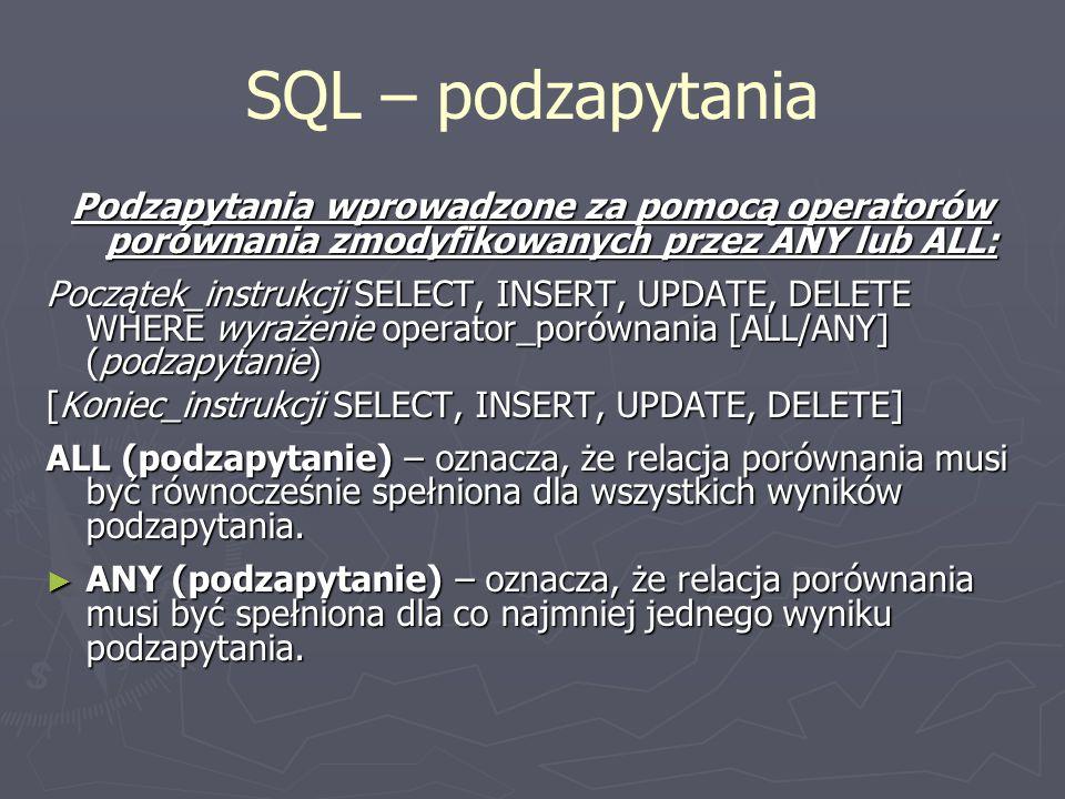SQL – podzapytania Podzapytania wprowadzone za pomocą operatorów porównania zmodyfikowanych przez ANY lub ALL:
