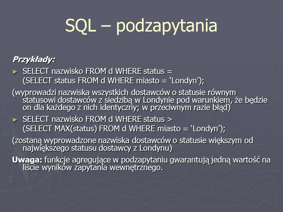 SQL – podzapytania Przykłady: SELECT nazwisko FROM d WHERE status =