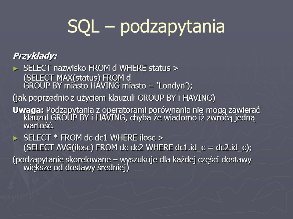 SQL – podzapytania Przykłady: SELECT nazwisko FROM d WHERE status >