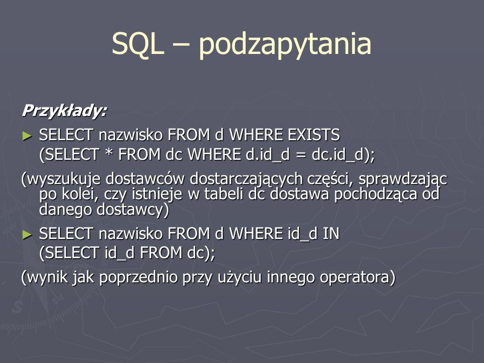 SQL – podzapytania Przykłady: SELECT nazwisko FROM d WHERE EXISTS