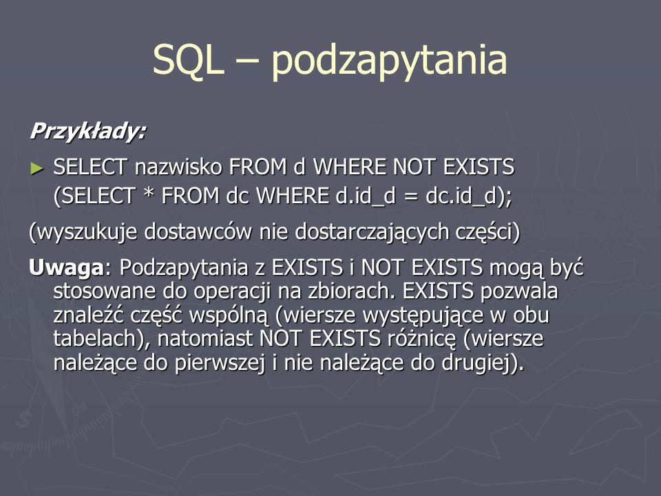 SQL – podzapytania Przykłady: SELECT nazwisko FROM d WHERE NOT EXISTS