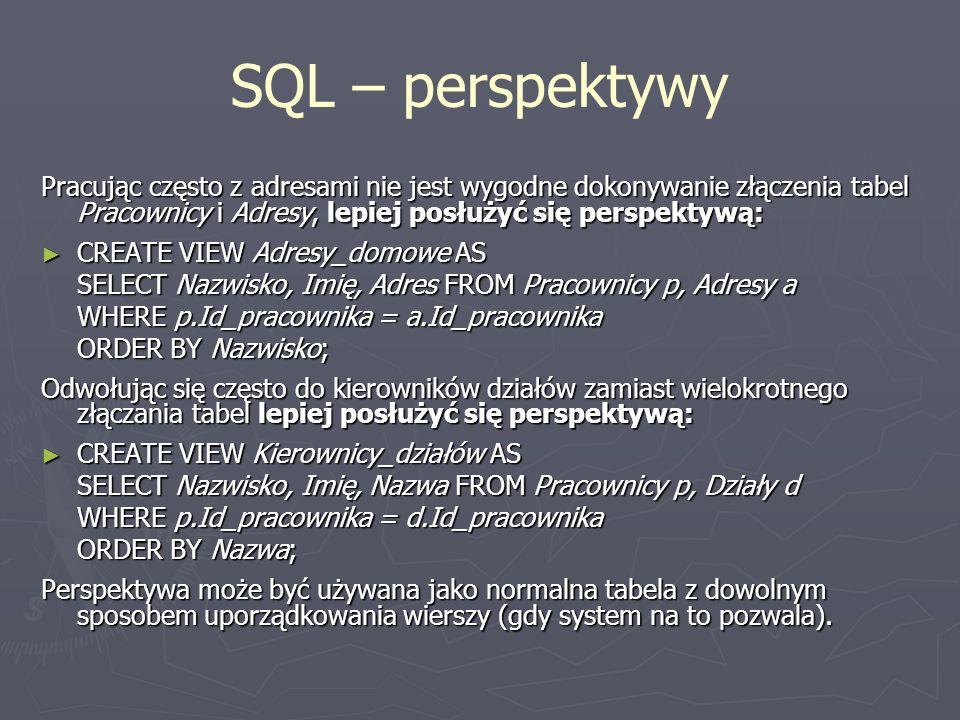 SQL – perspektywy Pracując często z adresami nie jest wygodne dokonywanie złączenia tabel Pracownicy i Adresy, lepiej posłużyć się perspektywą: