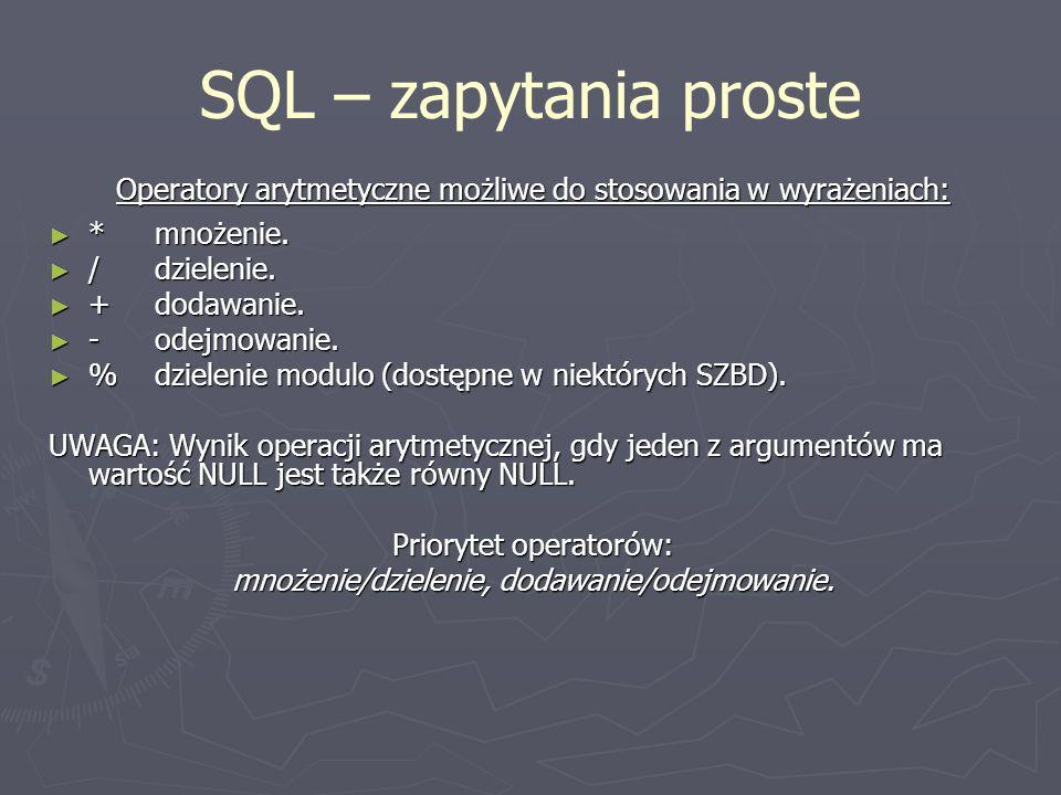 SQL – zapytania proste Operatory arytmetyczne możliwe do stosowania w wyrażeniach: * mnożenie. / dzielenie.