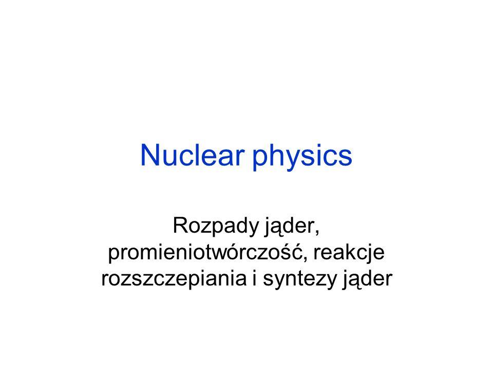 Nuclear physics Rozpady jąder, promieniotwórczość, reakcje rozszczepiania i syntezy jąder