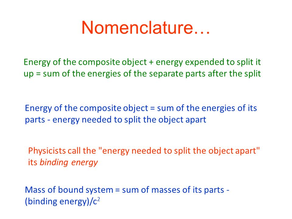 Nomenclature… Energy of the composite object + energy expended to split it up = sum of the energies of the separate parts after the split.