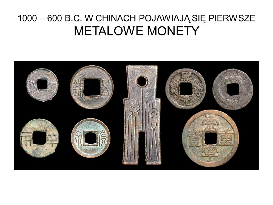 1000 – 600 B.C. W CHINACH POJAWIAJĄ SIĘ PIERWSZE METALOWE MONETY