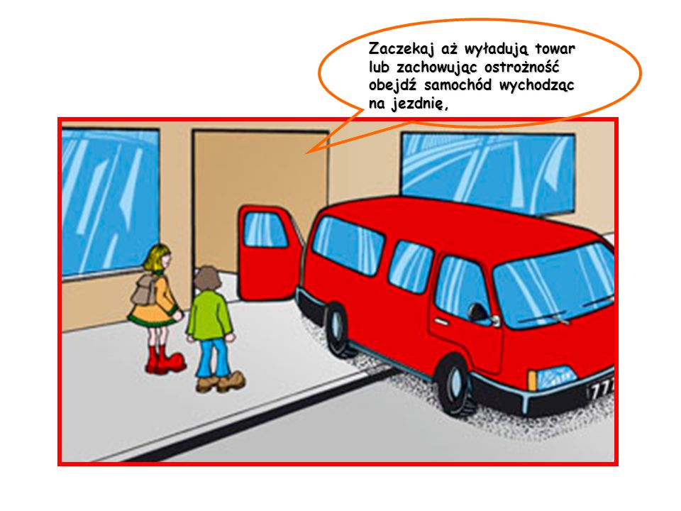 Zaczekaj aż wyładują towar lub zachowując ostrożność obejdź samochód wychodząc na jezdnię,