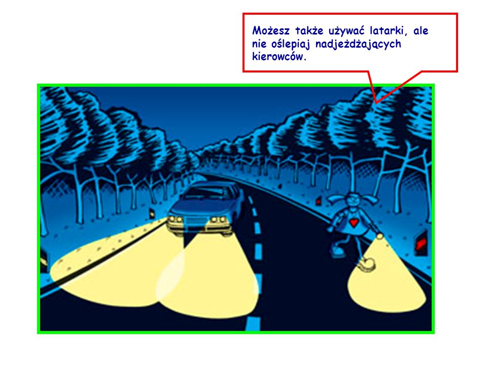 Możesz także używać latarki, ale nie oślepiaj nadjeżdżających kierowców.