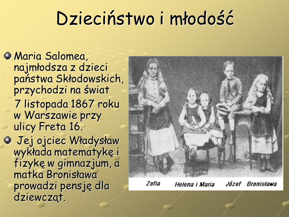 Dzieciństwo i młodość Maria Salomea, najmłodsza z dzieci państwa Skłodowskich, przychodzi na świat.