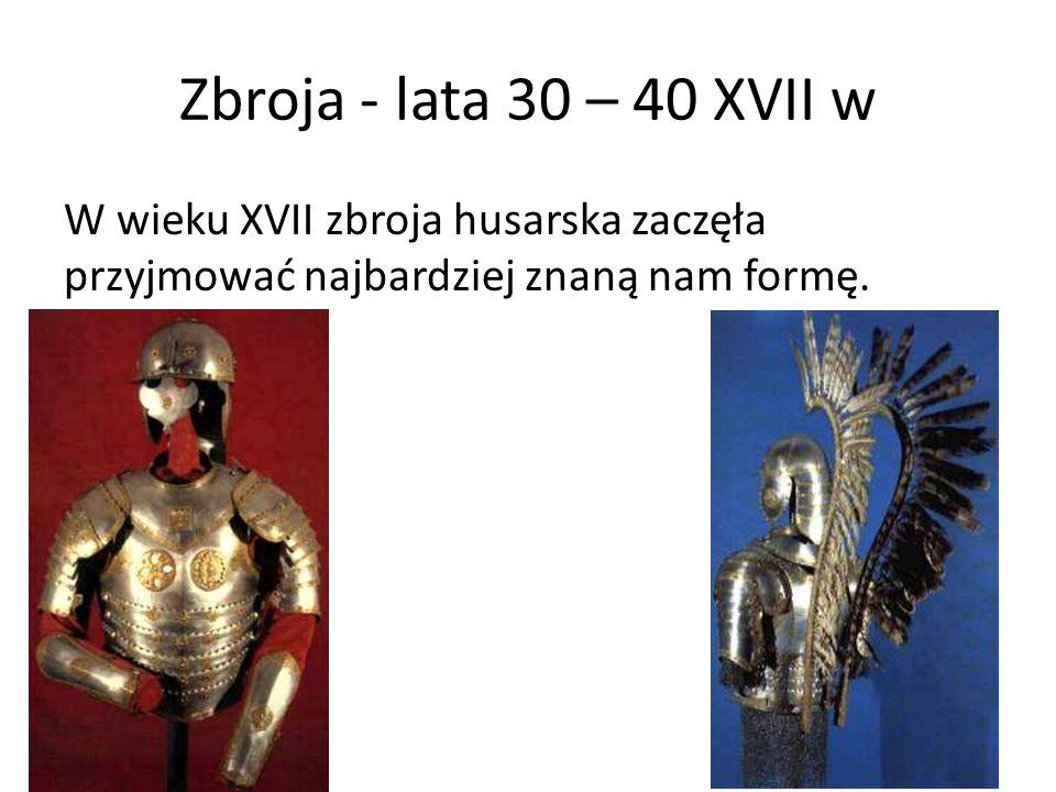 Zbroja - lata 30 – 40 XVII w W wieku XVII zbroja husarska zaczęła przyjmować najbardziej znaną nam formę.