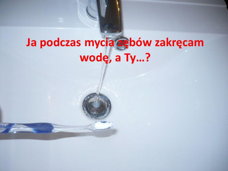 Ja podczas mycia zębów zakręcam wodę, a Ty…