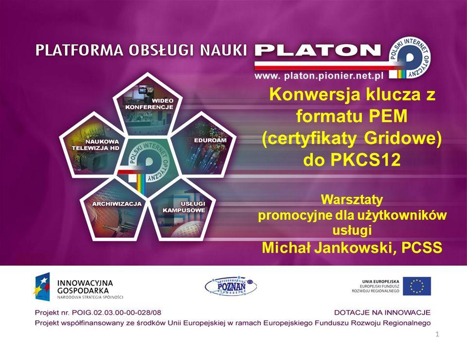 Konwersja klucza z formatu PEM (certyfikaty Gridowe) do PKCS12 Warsztaty promocyjne dla użytkowników usługi Michał Jankowski, PCSS