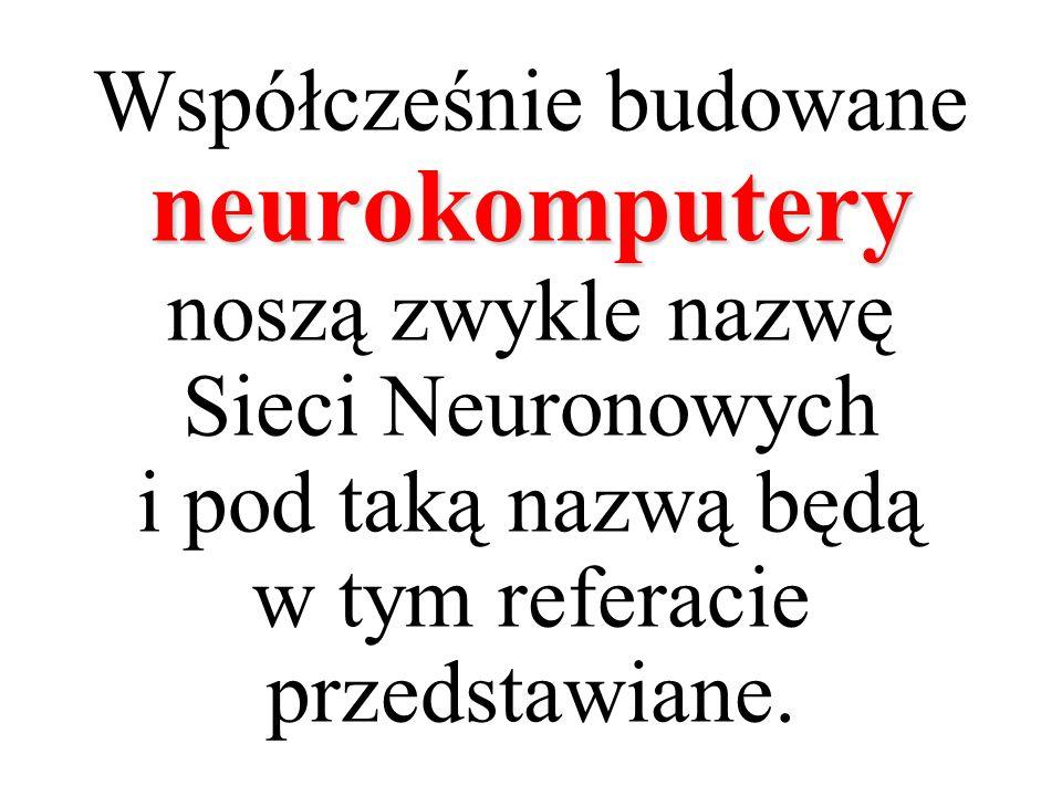 Współcześnie budowane neurokomputery noszą zwykle nazwę Sieci Neuronowych i pod taką nazwą będą w tym referacie przedstawiane.