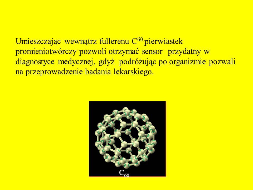 Umieszczając wewnątrz fullerenu C60 pierwiastek promieniotwórczy pozwoli otrzymać sensor przydatny w diagnostyce medycznej, gdyż podróżując po organizmie pozwali na przeprowadzenie badania lekarskiego.