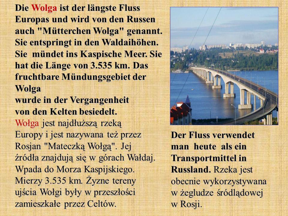 Die Wolga ist der längste Fluss Europas und wird von den Russen auch Mütterchen Wolga genannt. Sie entspringt in den Waldaihöhen. Sie mündet ins Kaspische Meer. Sie hat die Länge von 3.535 km. Das fruchtbare Mündungsgebiet der Wolga wurde in der Vergangenheit von den Kelten besiedelt. Wołga jest najdłuższą rzeką Europy i jest nazywana też przez Rosjan Mateczką Wołgą . Jej źródła znajdują się w górach Wałdaj. Wpada do Morza Kaspijskiego. Mierzy 3.535 km. Żyzne tereny ujścia Wołgi były w przeszłości zamieszkałe przez Celtów.
