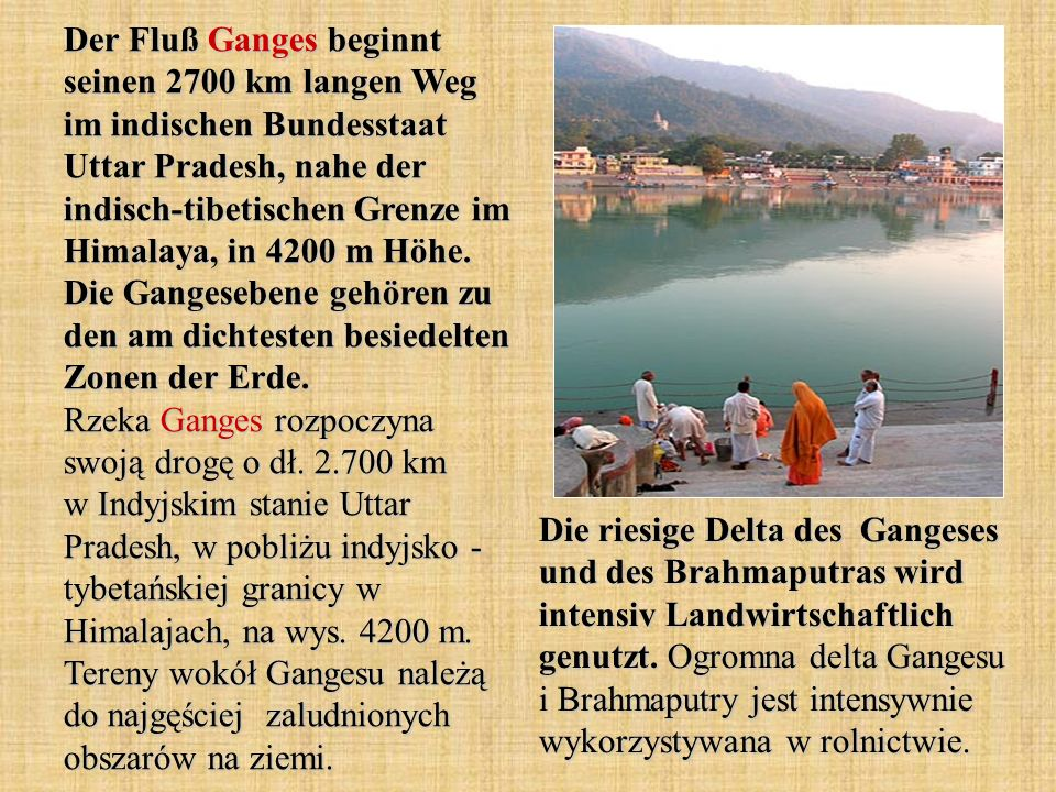 Der Fluß Ganges beginnt seinen 2700 km langen Weg im indischen Bundesstaat Uttar Pradesh, nahe der indisch-tibetischen Grenze im Himalaya, in 4200 m Höhe. Die Gangesebene gehören zu den am dichtesten besiedelten Zonen der Erde. Rzeka Ganges rozpoczyna swoją drogę o dł. 2.700 km w Indyjskim stanie Uttar Pradesh, w pobliżu indyjsko - tybetańskiej granicy w Himalajach, na wys. 4200 m. Tereny wokół Gangesu należą do najgęściej zaludnionych obszarów na ziemi.